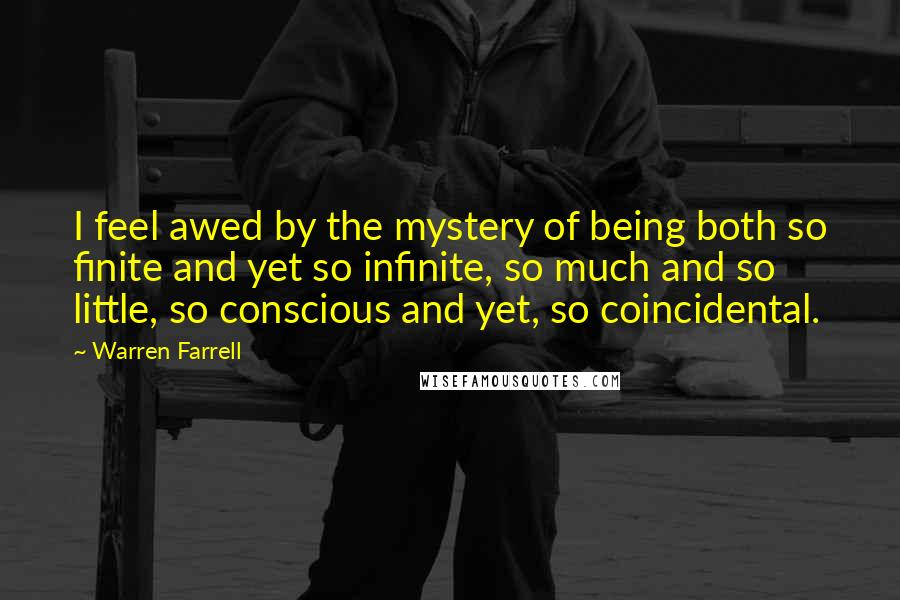 Warren Farrell quotes: I feel awed by the mystery of being both so finite and yet so infinite, so much and so little, so conscious and yet, so coincidental.