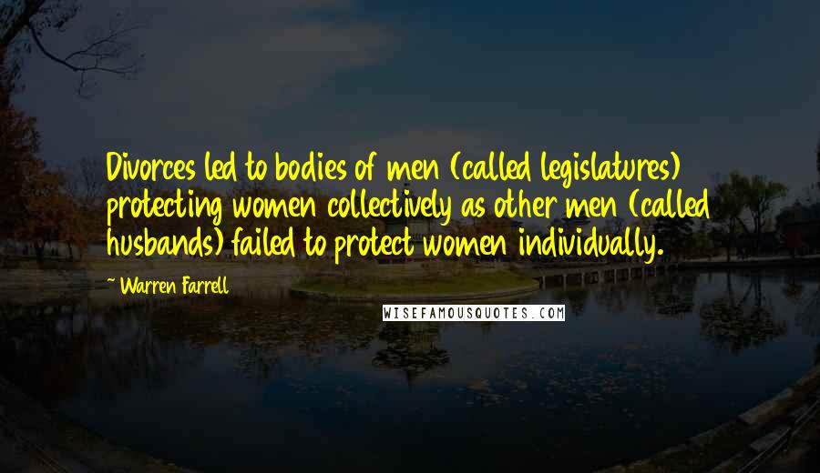 Warren Farrell quotes: Divorces led to bodies of men (called legislatures) protecting women collectively as other men (called husbands) failed to protect women individually.