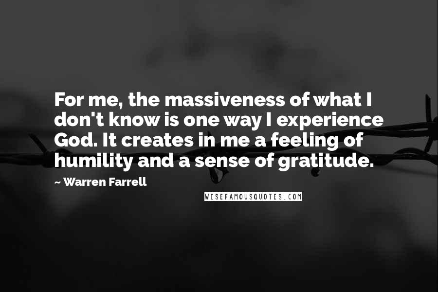 Warren Farrell quotes: For me, the massiveness of what I don't know is one way I experience God. It creates in me a feeling of humility and a sense of gratitude.