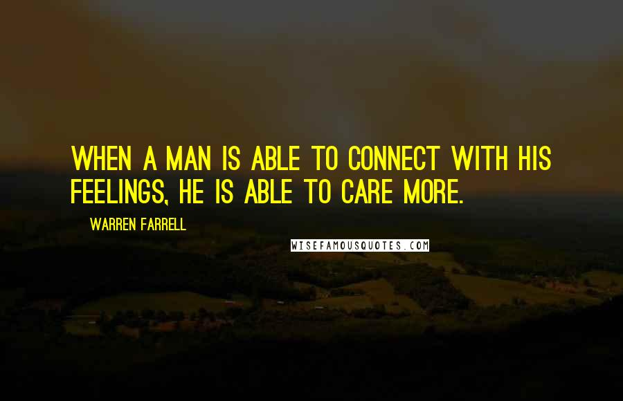 Warren Farrell quotes: When a man is able to connect with his feelings, he is able to care more.
