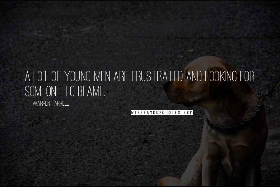Warren Farrell quotes: A lot of young men are frustrated and looking for someone to blame.