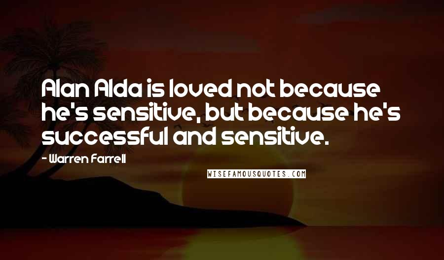 Warren Farrell quotes: Alan Alda is loved not because he's sensitive, but because he's successful and sensitive.