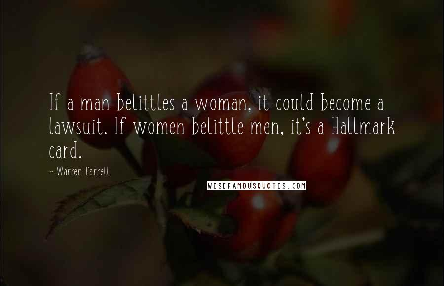 Warren Farrell quotes: If a man belittles a woman, it could become a lawsuit. If women belittle men, it's a Hallmark card.