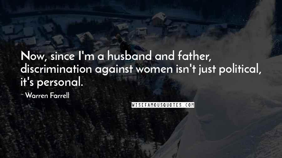 Warren Farrell quotes: Now, since I'm a husband and father, discrimination against women isn't just political, it's personal.