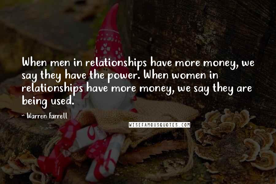 Warren Farrell quotes: When men in relationships have more money, we say they have the power. When women in relationships have more money, we say they are being used.