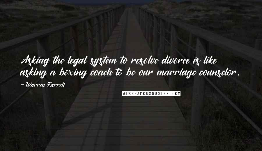 Warren Farrell quotes: Asking the legal system to resolve divorce is like asking a boxing coach to be our marriage counselor.