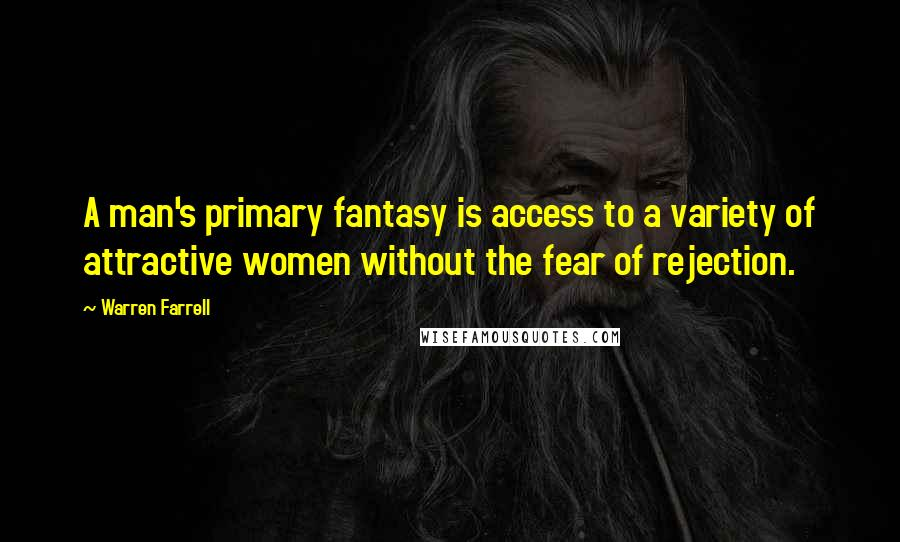 Warren Farrell quotes: A man's primary fantasy is access to a variety of attractive women without the fear of rejection.