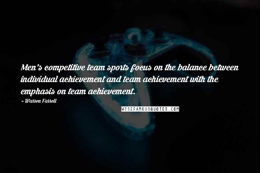 Warren Farrell quotes: Men's competitive team sports focus on the balance between individual achievement and team achievement with the emphasis on team achievement.
