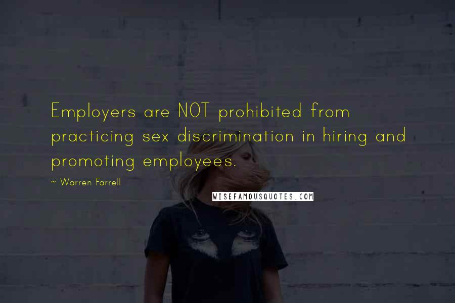 Warren Farrell quotes: Employers are NOT prohibited from practicing sex discrimination in hiring and promoting employees.