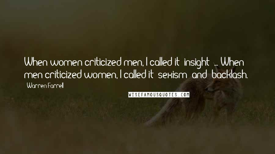 Warren Farrell quotes: When women criticized men, I called it 'insight' ... When men criticized women, I called it 'sexism' and 'backlash.'