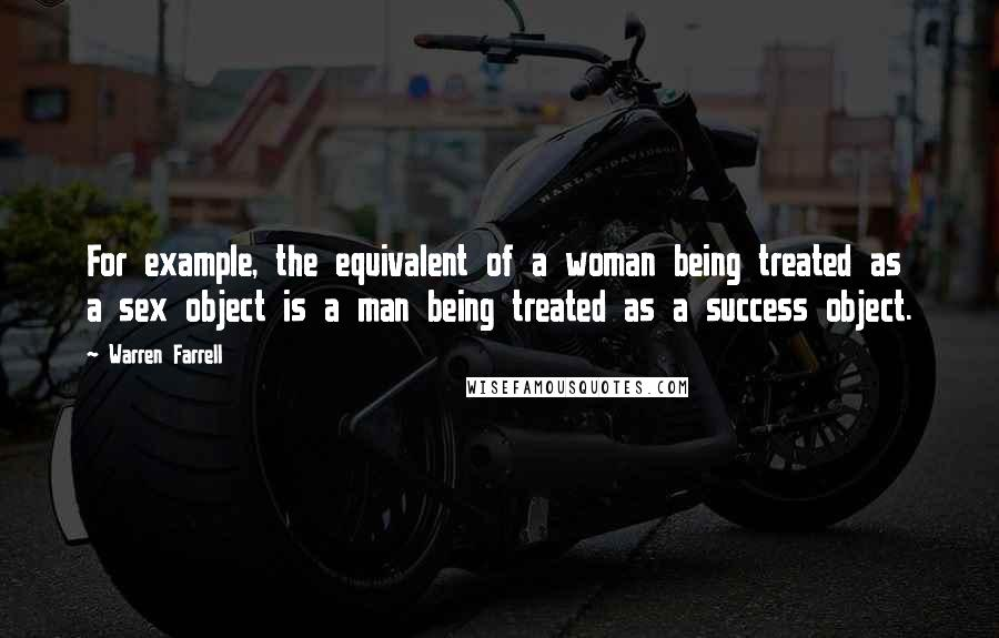 Warren Farrell quotes: For example, the equivalent of a woman being treated as a sex object is a man being treated as a success object.