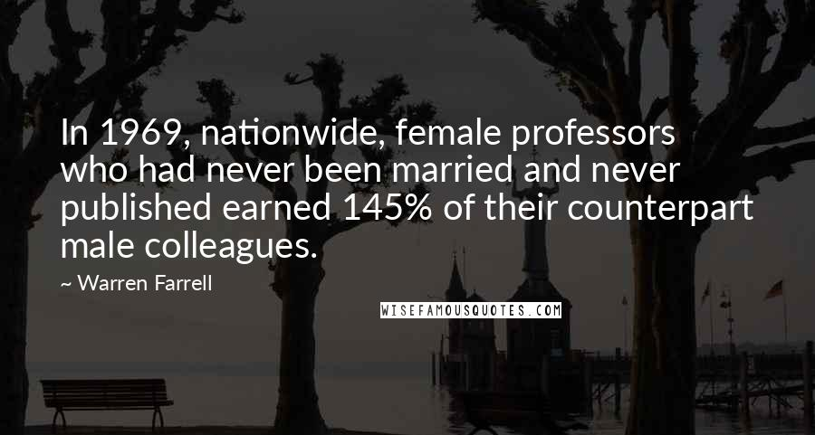 Warren Farrell quotes: In 1969, nationwide, female professors who had never been married and never published earned 145% of their counterpart male colleagues.