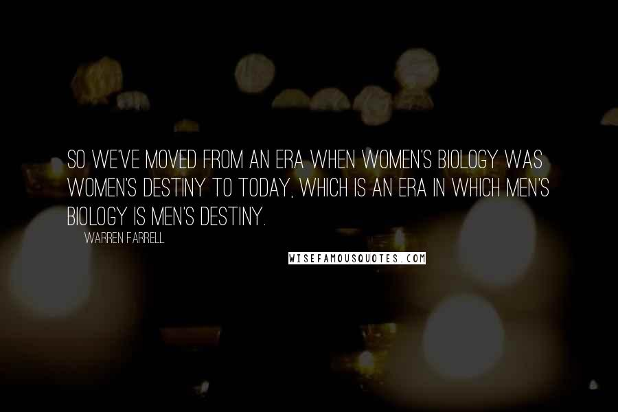 Warren Farrell quotes: So we've moved from an era when women's biology was women's destiny to today, which is an era in which men's biology is men's destiny.