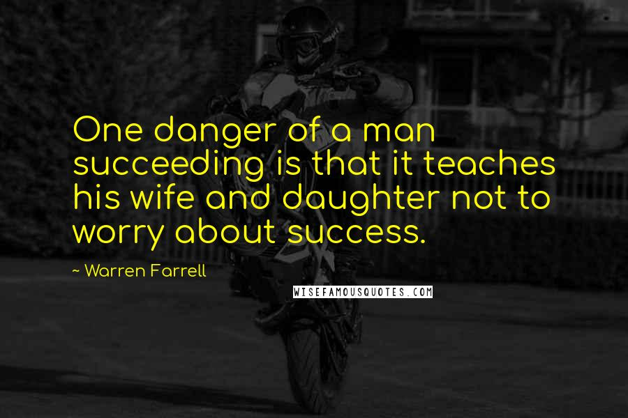 Warren Farrell quotes: One danger of a man succeeding is that it teaches his wife and daughter not to worry about success.