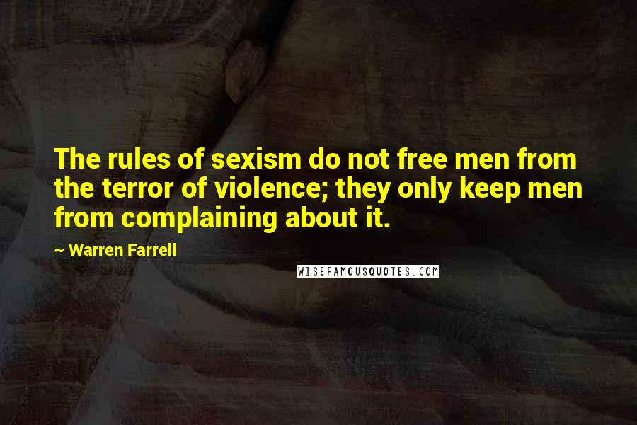 Warren Farrell quotes: The rules of sexism do not free men from the terror of violence; they only keep men from complaining about it.