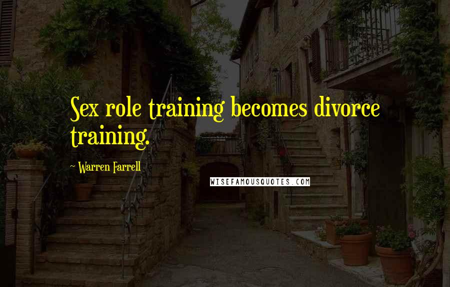 Warren Farrell quotes: Sex role training becomes divorce training.