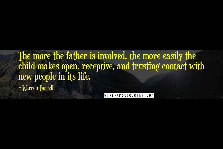 Warren Farrell quotes: The more the father is involved, the more easily the child makes open, receptive, and trusting contact with new people in its life.