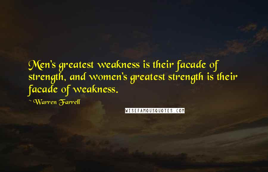 Warren Farrell quotes: Men's greatest weakness is their facade of strength, and women's greatest strength is their facade of weakness.