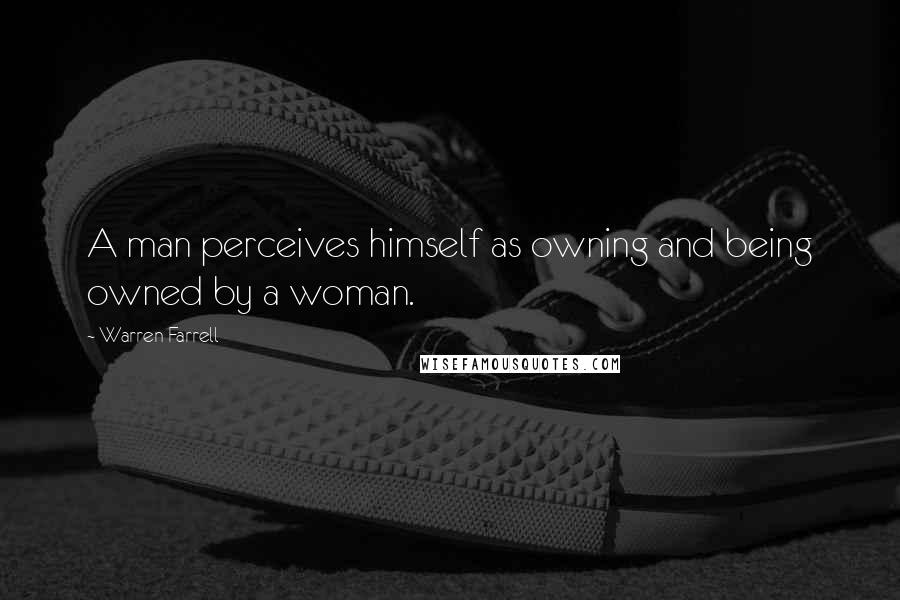 Warren Farrell quotes: A man perceives himself as owning and being owned by a woman.