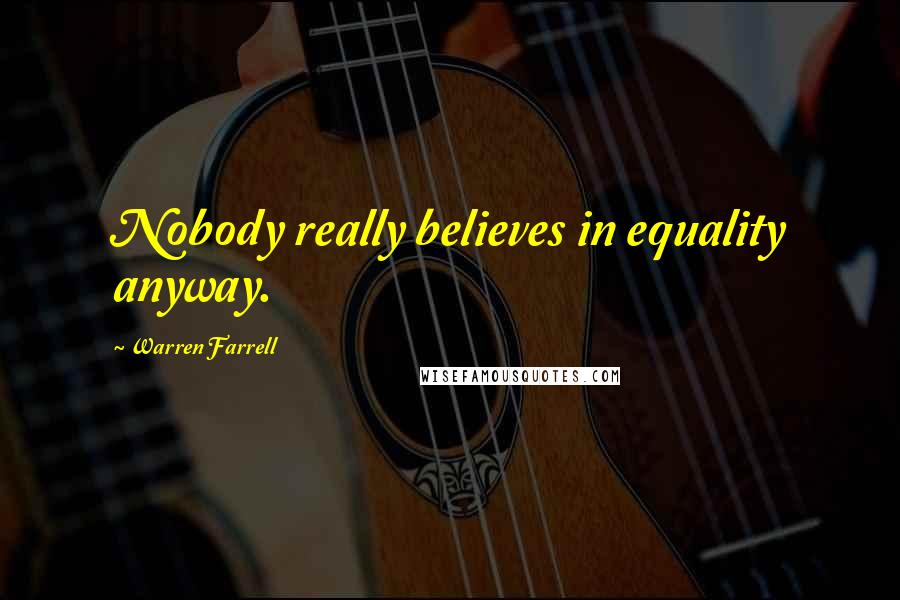 Warren Farrell quotes: Nobody really believes in equality anyway.