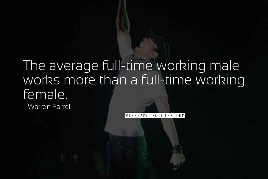 Warren Farrell quotes: The average full-time working male works more than a full-time working female.