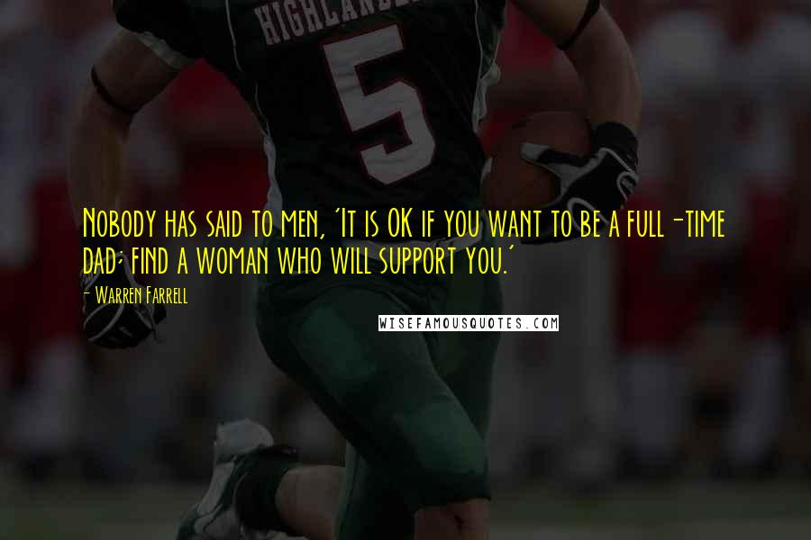 Warren Farrell quotes: Nobody has said to men, 'It is OK if you want to be a full-time dad; find a woman who will support you.'