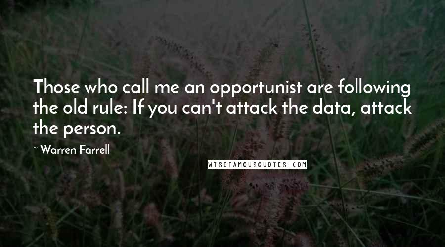 Warren Farrell quotes: Those who call me an opportunist are following the old rule: If you can't attack the data, attack the person.