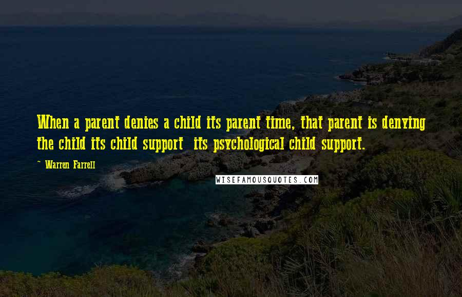 Warren Farrell quotes: When a parent denies a child its parent time, that parent is denying the child its child support its psychological child support.