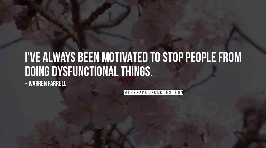Warren Farrell quotes: I've always been motivated to stop people from doing dysfunctional things.