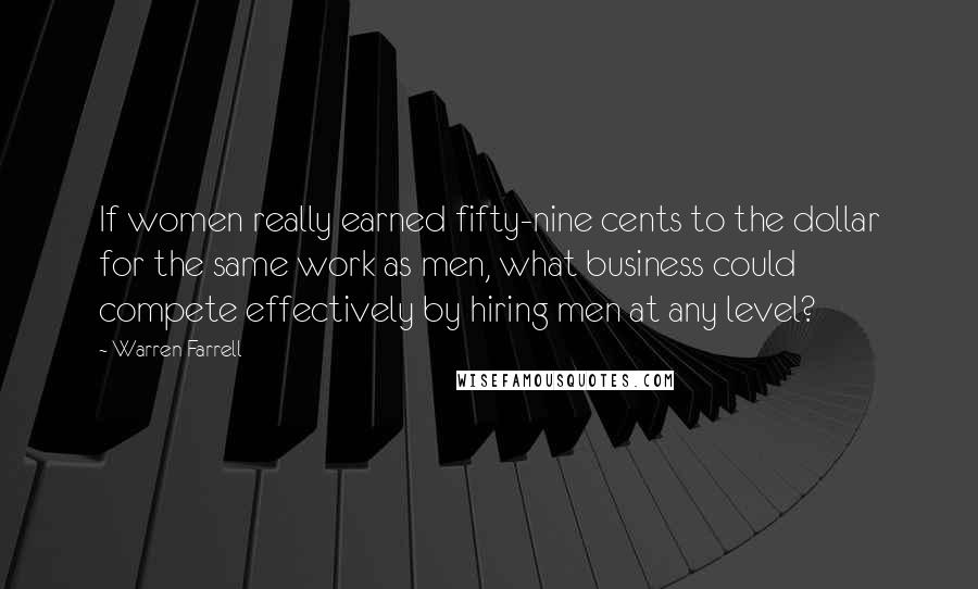 Warren Farrell quotes: If women really earned fifty-nine cents to the dollar for the same work as men, what business could compete effectively by hiring men at any level?
