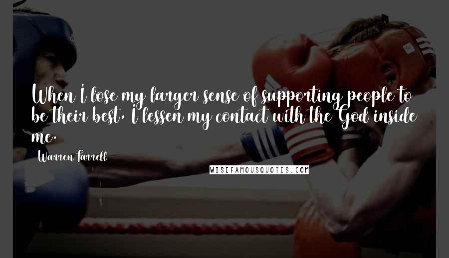 Warren Farrell quotes: When I lose my larger sense of supporting people to be their best, I lessen my contact with the God inside me.