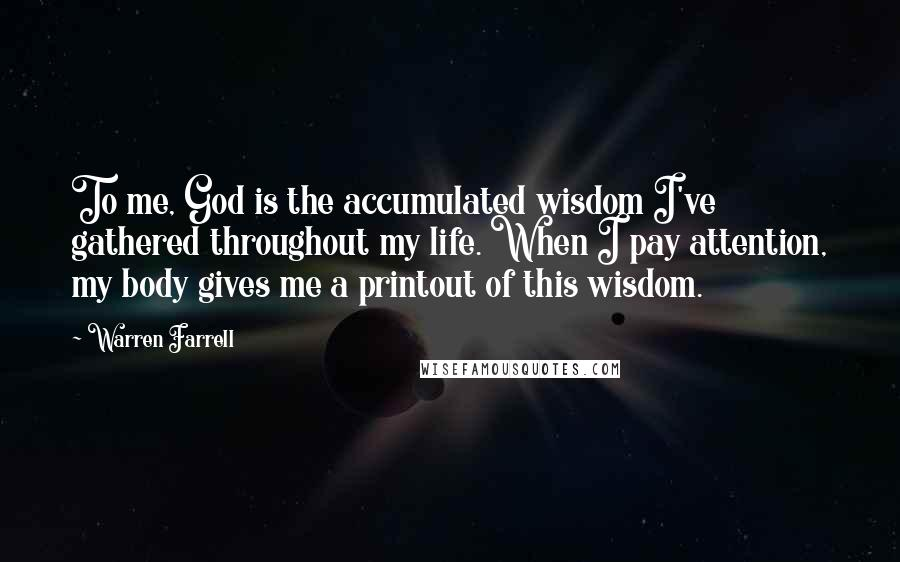 Warren Farrell quotes: To me, God is the accumulated wisdom I've gathered throughout my life. When I pay attention, my body gives me a printout of this wisdom.