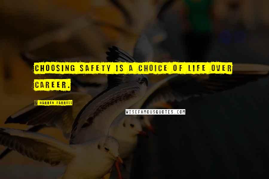 Warren Farrell quotes: Choosing safety is a choice of life over career.
