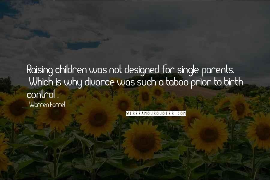 Warren Farrell quotes: Raising children was not designed for single parents. (Which is why divorce was such a taboo prior to birth control).
