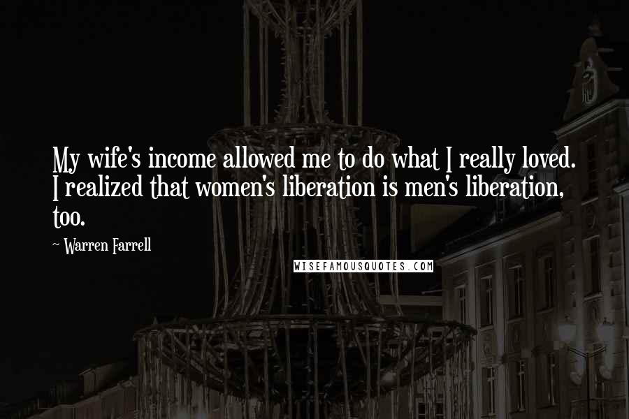 Warren Farrell quotes: My wife's income allowed me to do what I really loved. I realized that women's liberation is men's liberation, too.