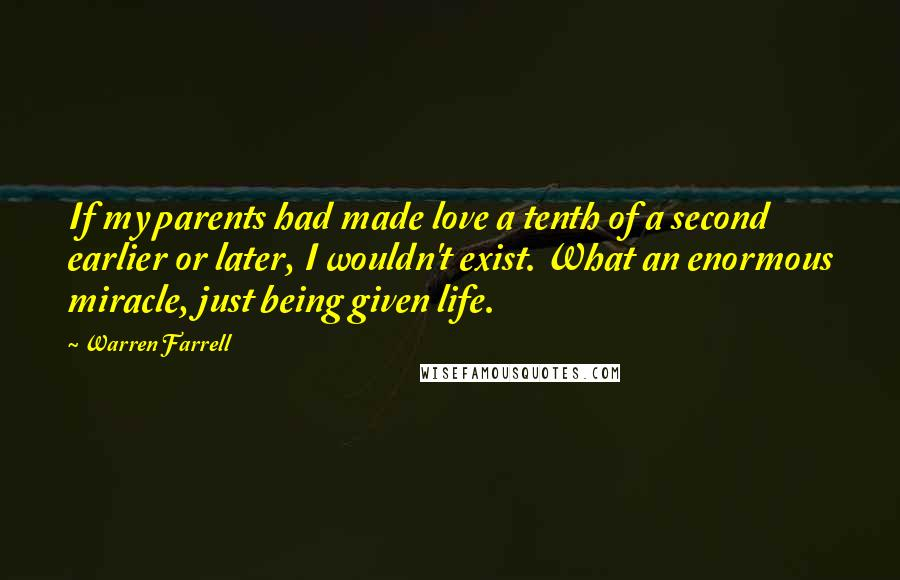 Warren Farrell quotes: If my parents had made love a tenth of a second earlier or later, I wouldn't exist. What an enormous miracle, just being given life.