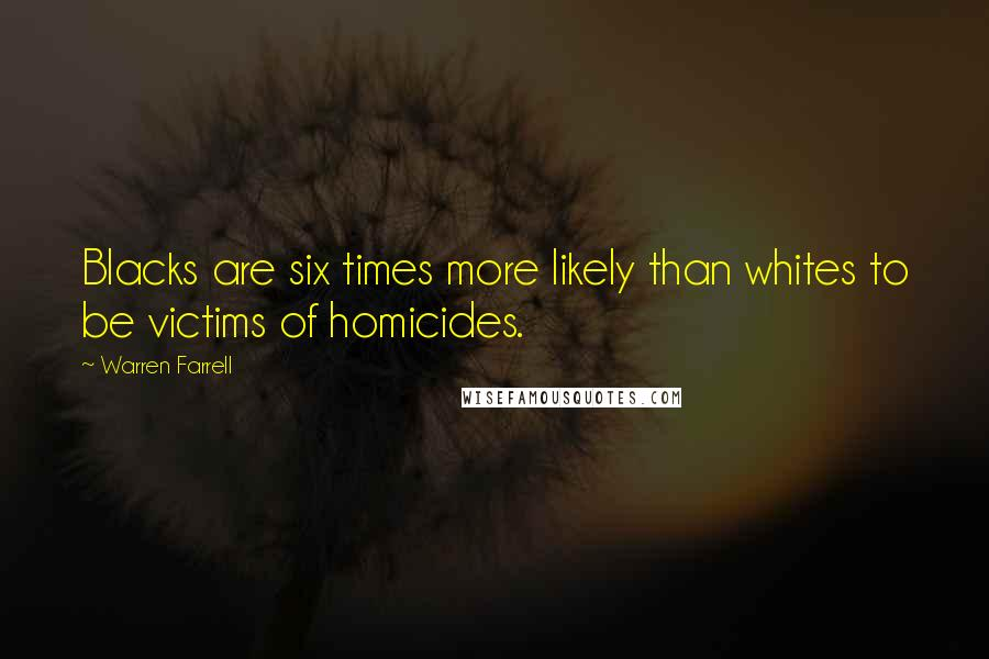 Warren Farrell quotes: Blacks are six times more likely than whites to be victims of homicides.
