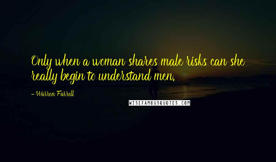Warren Farrell quotes: Only when a woman shares male risks can she really begin to understand men.