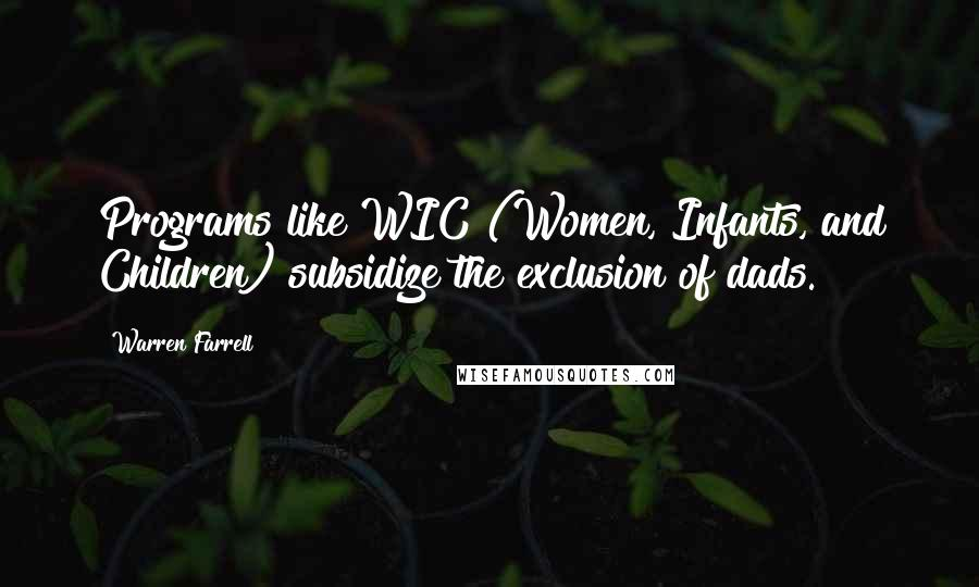 Warren Farrell quotes: Programs like WIC (Women, Infants, and Children) subsidize the exclusion of dads.
