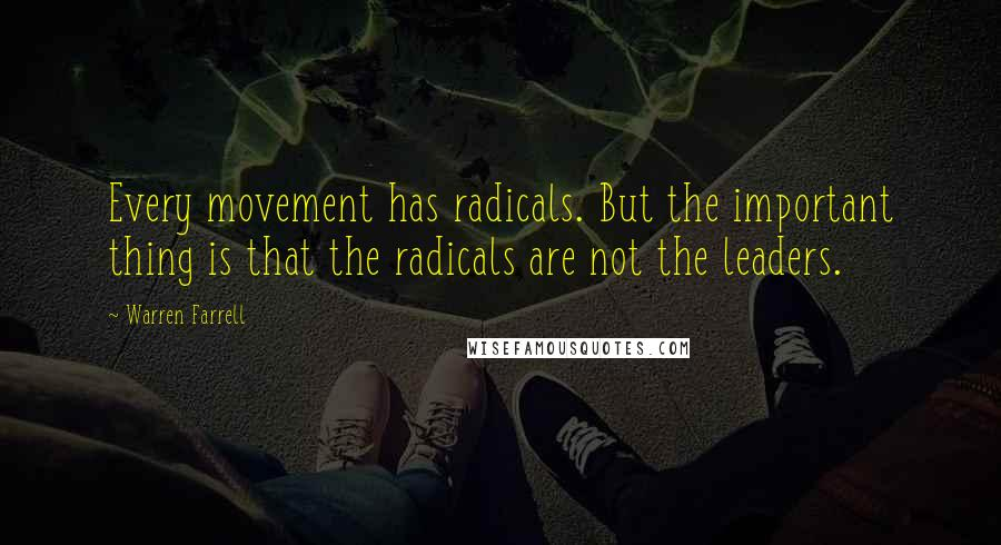 Warren Farrell quotes: Every movement has radicals. But the important thing is that the radicals are not the leaders.