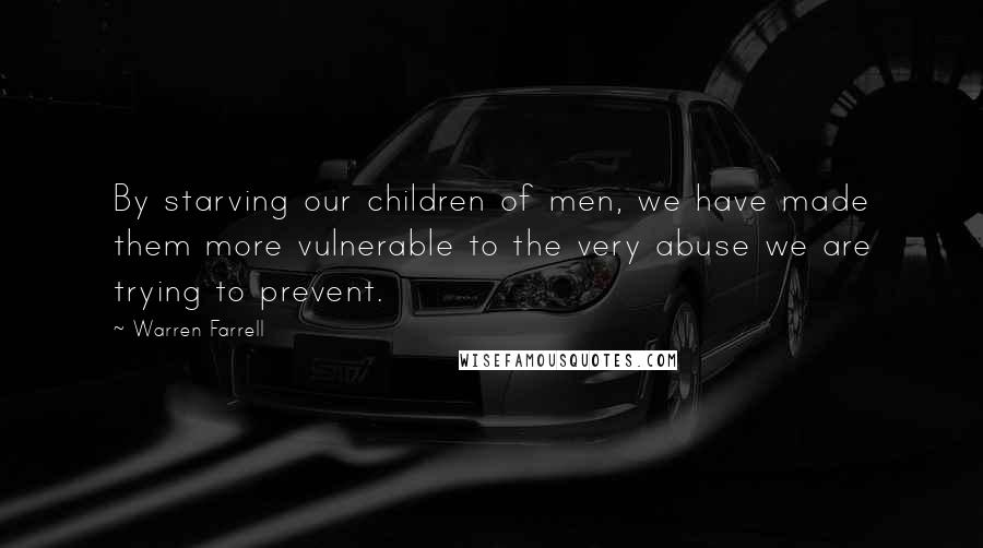 Warren Farrell quotes: By starving our children of men, we have made them more vulnerable to the very abuse we are trying to prevent.