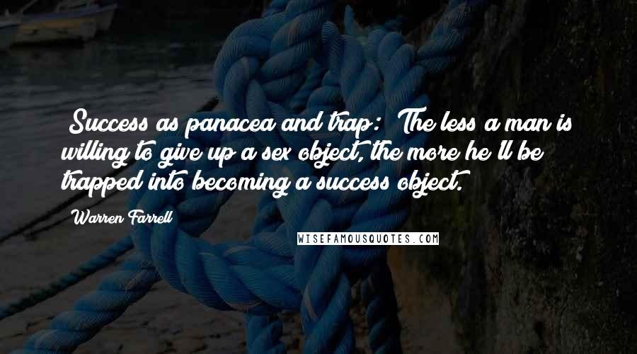 Warren Farrell quotes: [Success as panacea and trap:] The less a man is willing to give up a sex object, the more he'll be trapped into becoming a success object.