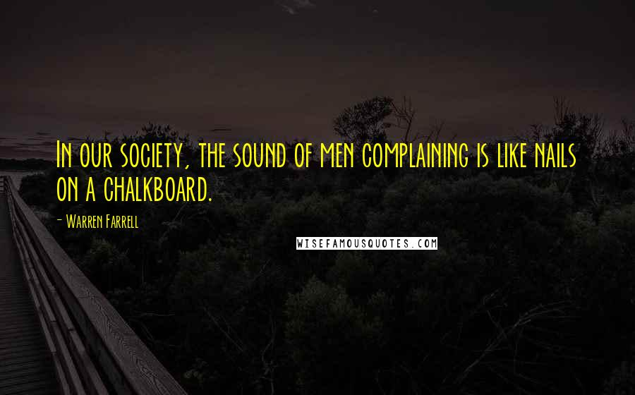 Warren Farrell quotes: In our society, the sound of men complaining is like nails on a chalkboard.