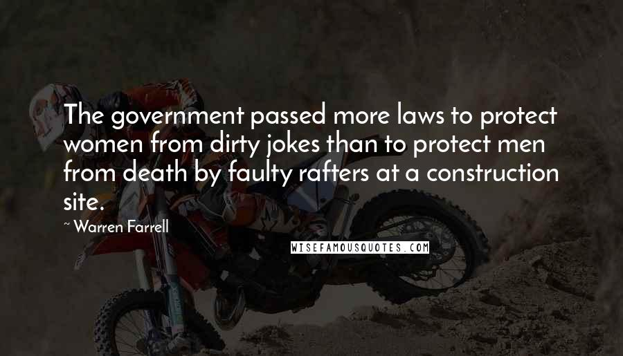 Warren Farrell quotes: The government passed more laws to protect women from dirty jokes than to protect men from death by faulty rafters at a construction site.