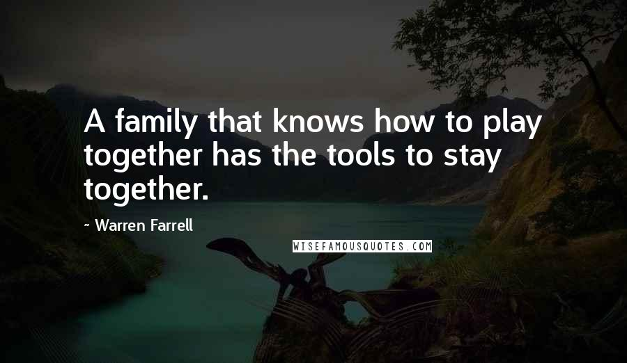 Warren Farrell quotes: A family that knows how to play together has the tools to stay together.