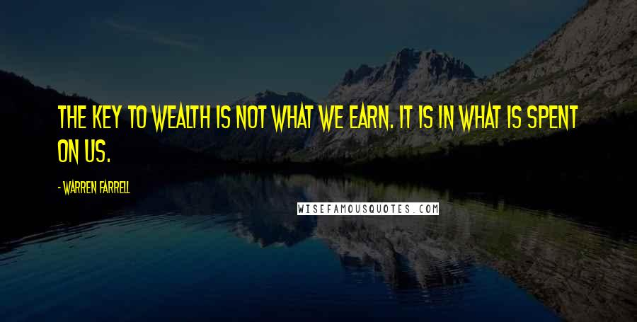 Warren Farrell quotes: The key to wealth is not what we earn. It is in what is spent on us.