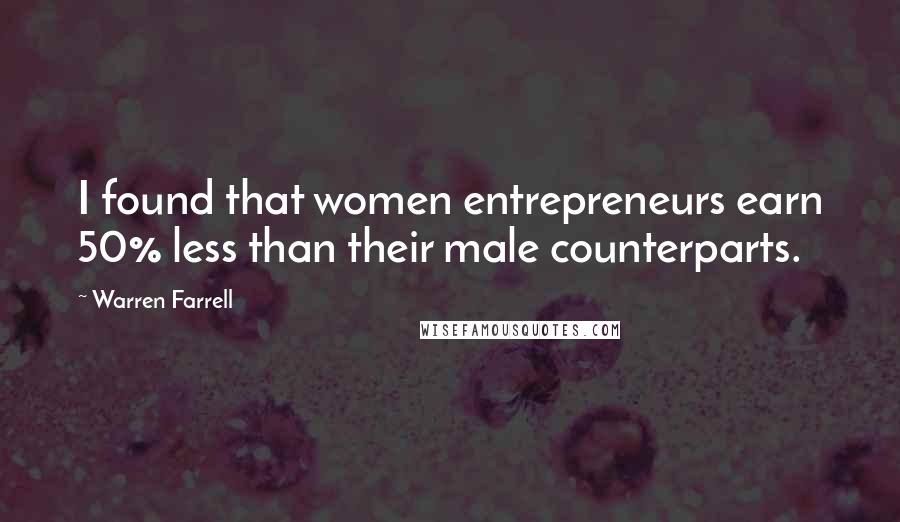 Warren Farrell quotes: I found that women entrepreneurs earn 50% less than their male counterparts.