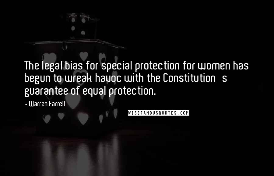 Warren Farrell quotes: The legal bias for special protection for women has begun to wreak havoc with the Constitution's guarantee of equal protection.
