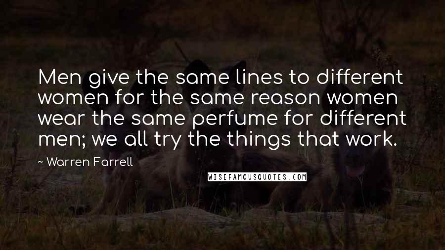 Warren Farrell quotes: Men give the same lines to different women for the same reason women wear the same perfume for different men; we all try the things that work.
