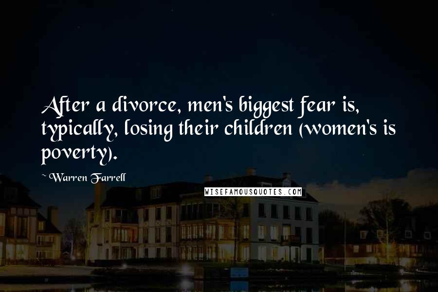 Warren Farrell quotes: After a divorce, men's biggest fear is, typically, losing their children (women's is poverty).